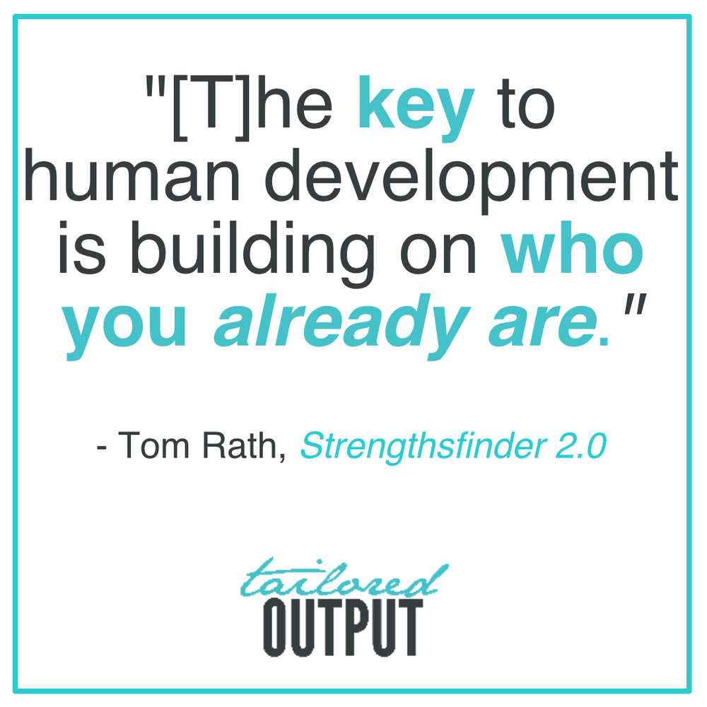"[Quote: ""The key to human development is building on who you  already are ."" - Tom Rath, Strengthsfinder 2.0]"