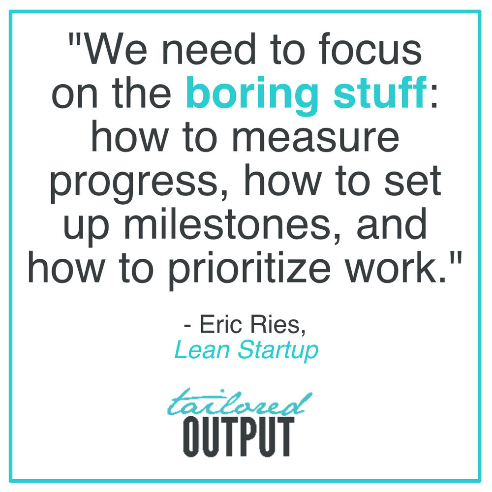 """[Quote: """"We need to focus on the boring stuff: how to measure progress, how to set up milestones, and how to prioritize work."""" - Eric Rise,  Lean Startup ]"""