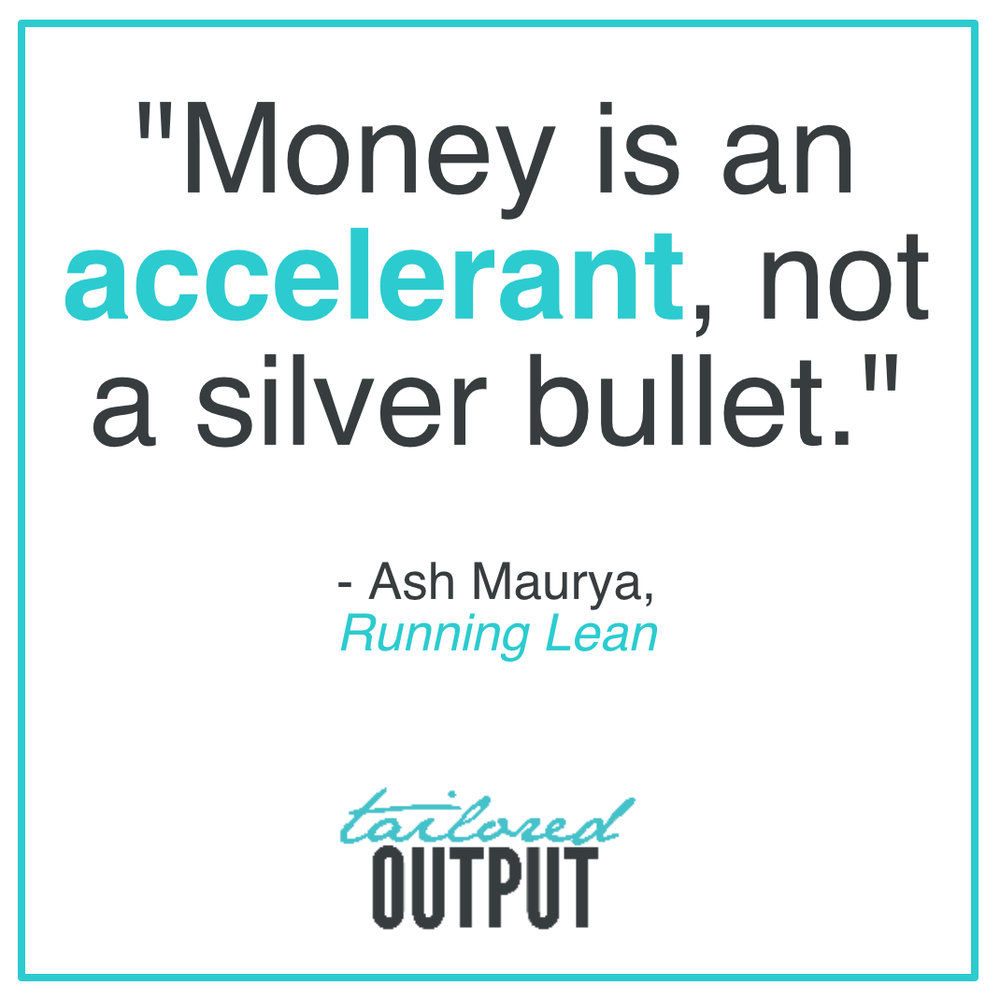 "[Quote: ""Money is an accelerant, not a silver bullet."" - Ash Maurya,  Running Lean ]"