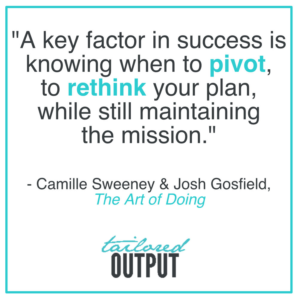 "[Quote: ""A key factor in success is knowing when to pivot, to rethink your plan, while still maintaining the mission."" - Camille Sweeney & Josh Gossfield,  The Art of Doing ]"