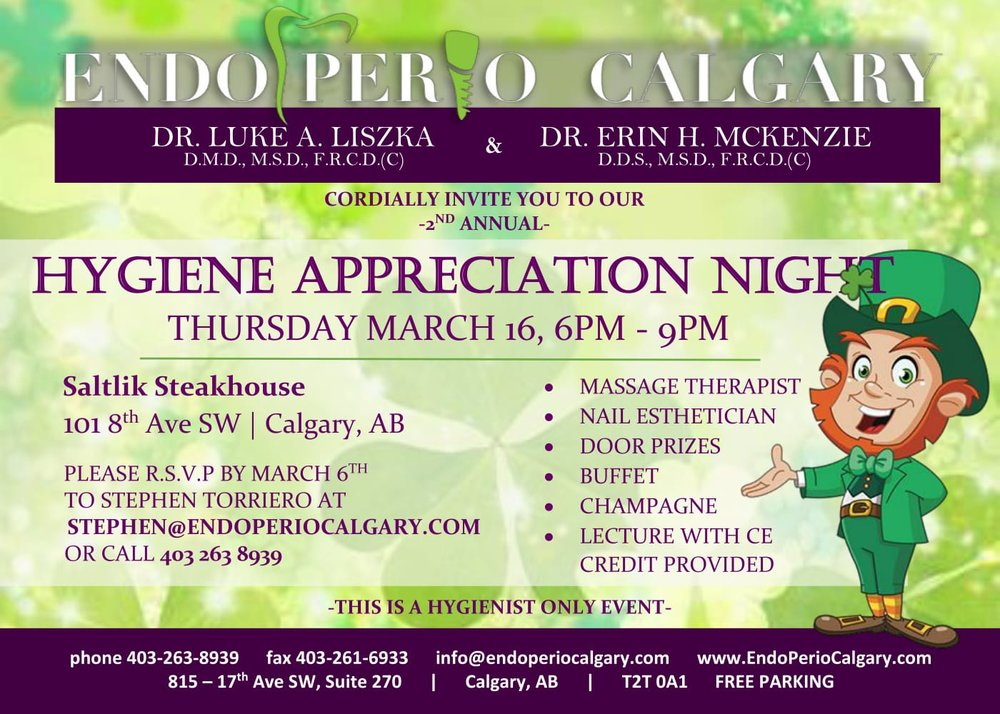 Join us on March 16 at 6:00pm as we welcome all Calgary and area hygienists to our 2nd annual Hygiene Appreciation Night at Saltlik Steakhouse. Massage Therapists and Nail Estheticians are provided as well as complimentary champagne and buffet as a small thank you to all of the hard working hygienists that make our industry great. Following dinner Dr. Mckenzie and Dr. Liszka will speak on Endodontic and Periodontic topics for CE credit. We look forward to seeing you!  Please RSVP to Stephen Torriero at stephen@endoperiocalgary.com or call 403-263-8939