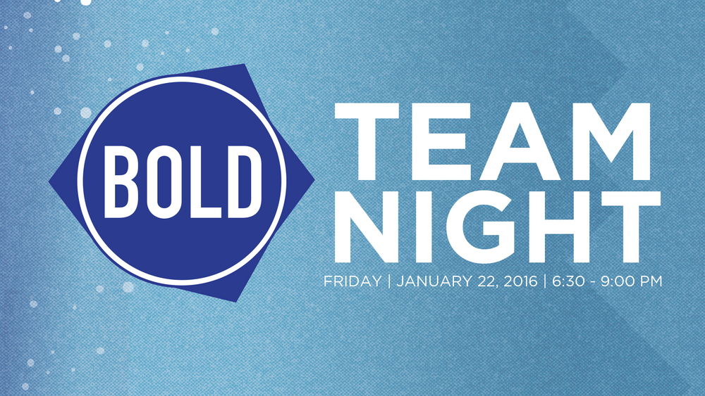 BOLD TEAM NIGHT (For all Leaders and Volunteers) - JANUARY 22nd  6:30-9:00 PM We are coming up on the one year anniversary of BOLD! We want to CELEBRATE all that God has been doing, give updates on where we are and look ahead to where we believe God is taking us! We want every leader and volunteer to join us for one massive TEAM NIGHT! We will have plenty of food (COME HUNGRY!), desserts, music and surprises. Spouses are invited and childcare is provided for birth thru 5th grade. Childcare reimbursements will also be available.  Please RSVP HERE to reserve childcare and to let us know how much food to get.