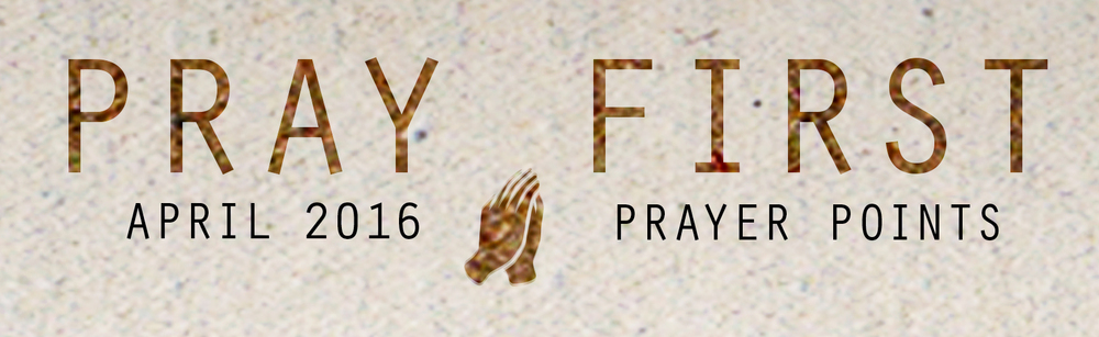 APRIL PRAYER POINTS Access your copy of the April 2016 Prayer Points HERE!