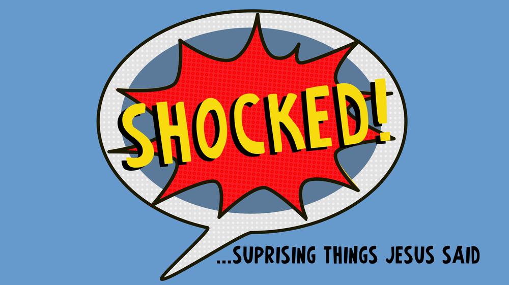 SERMON SERIES CONTINUES THIS SUNDAY: SHOCKED... Surprising Things Jesus Said