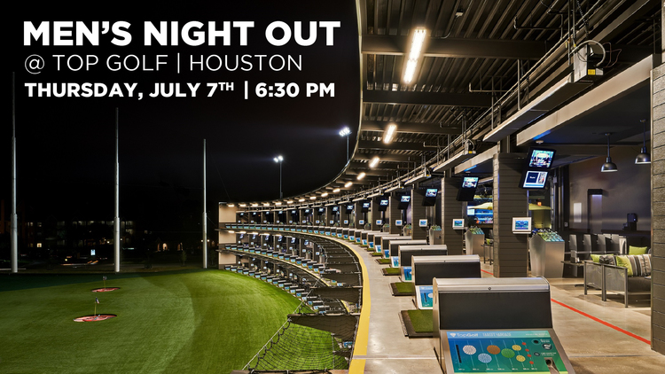 MEN'S NIGHT OUT - July 7 @ Top Golf Houston - Katy - 6:30 PM  Join us for a night of food and fun at Top Golf Houston-Katy. We'll meet at 6:30 PM and you can eat, play or both. Address: 1030 Memorial Brook Blvd., Houston, TX 77084