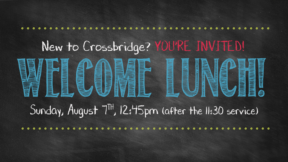 Welcome Lunch - August 7th 12:45 p.m. (following the 11:30 service)       New to Crossbridge? Then this event is for you!      This informal lunch will give you a chance to meet Pastor Chuck and some of our staff, hear about the history of Crossbridge, get questions answered on how to get connected – and enjoy some delicious food!.   Reservation is a required for food and childcare.