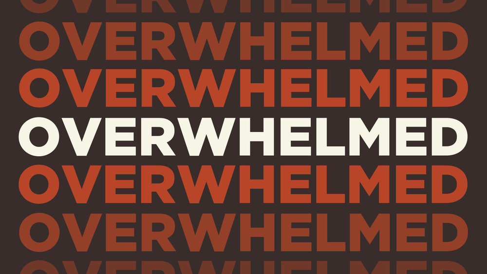 OVERWHELMED . . . New sermon series begins this week!