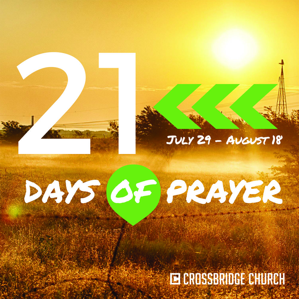 21 DAYS OF PRAYER | JULY 29 - AUGUST 18   As we near the end of summer, we want to prepare our hearts for all God is going to do in our church this next school year. We believe that prayer always precedes a mighty move of God, so starting Sunday July 29th we will begin our Summer 21 days of prayer, as we seek God's will for our church, city, nation, and world.    Join us for a Night of Prayer & Worship on  Wednesday, August 8th  from 7:00-8:00PM. You don't want to miss this powerful night! Childcare is available for 4th Grade and younger.  Click  here  to register.   You can download a digital copy of our prayer booklet by clicking  here .  Sun., July 29:   21 Days of Prayer Begins Wed., Aug. 1:   FB Live* w/ Ben Hester @ 12PM Wed., Aug 8:    Night of Worship 7-8PM Wed., Aug 15:  FB Live* w/ Jennifer Krupa @ 12PM Sat., Aug. 18:   FB Live* w/ Chuck Land 9AM  * Join us as we come together as a church via Facebook Live for prayer led by a staff member.  Access via the Crossbridge Facebook page or click  here .