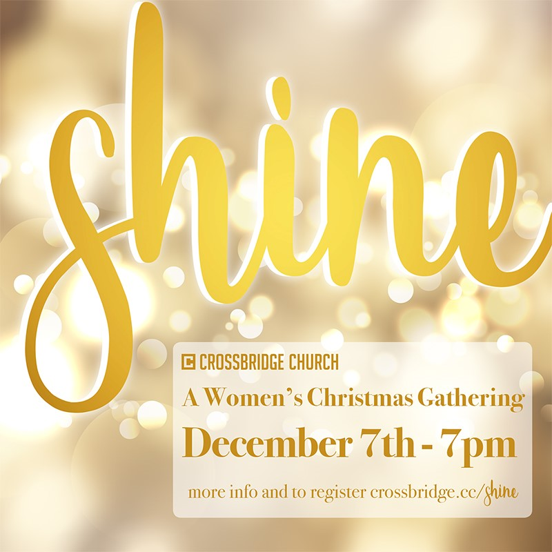 SHINE | DEC 7   Ladies, it is time to SHINE! Join us for an evening of Christmas cheer with appetizers, amazing desserts, and a hot cocoa bar. You are sure to enjoy the speaker, Becky Kiser, who recently published  Sacred Holidays: Less Chaos, More Jesus . She will be encouraging women of Crossbridge and Fort Bend County to be a light this Christmas season. Invite your friends and neighbors and grab your tickets today at  crossbridge.cc/shine !