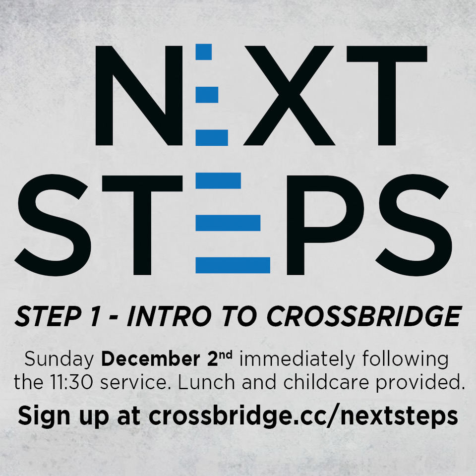 INTRO TO CROSSBRIDGE | DECEMBER 2   If you are new or newer to Crossbridge, we invite you to Intro to Crossbridge which is Step 1 of our Next Steps process. This is a great step to connect to what God is doing at Crossbridge, what He wants to do in your life and how those two things fit together.   This class takes place in the Fifty6 room following the 11:30 service and is taught by our Lead Pastor. Lunch and childcare are provided. Click  HERE  for more information and to register.