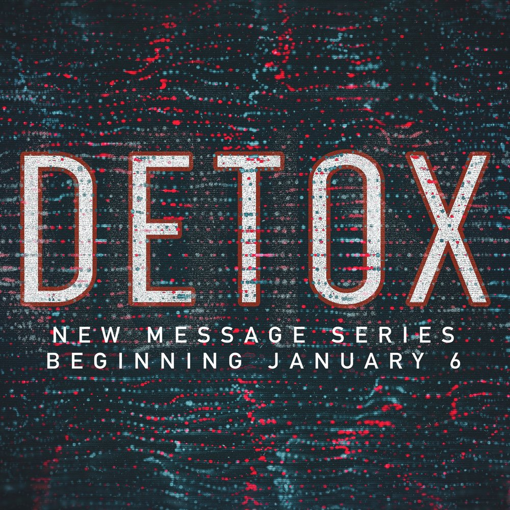 DETOX | NEW SERIES STARTING JANUARY 6   Detoxes are popular today from 21-day no carb detoxes to 1-month juice detoxes to get our bodies healthy, especially after the holiday season. While taking care of our bodies is great and needed, what about our souls? What if we got intentional about getting the gunk out of our souls that causes distance from God, disturbance in our relationships and distractions from our purpose in life?