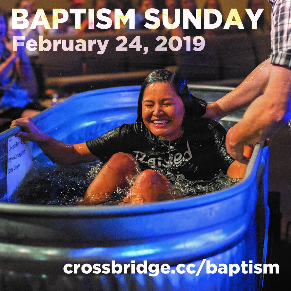 BAPTISM | FEBRUARY 24   We are going to celebrate Baptism next month! There's a difference between being baptized into a religion and being baptized into Christ. If you've never experienced meaningful baptism before, we would love to share in that moment with you! If you're interested in getting baptized or learning more about baptism at Crossbridge, click  HERE .