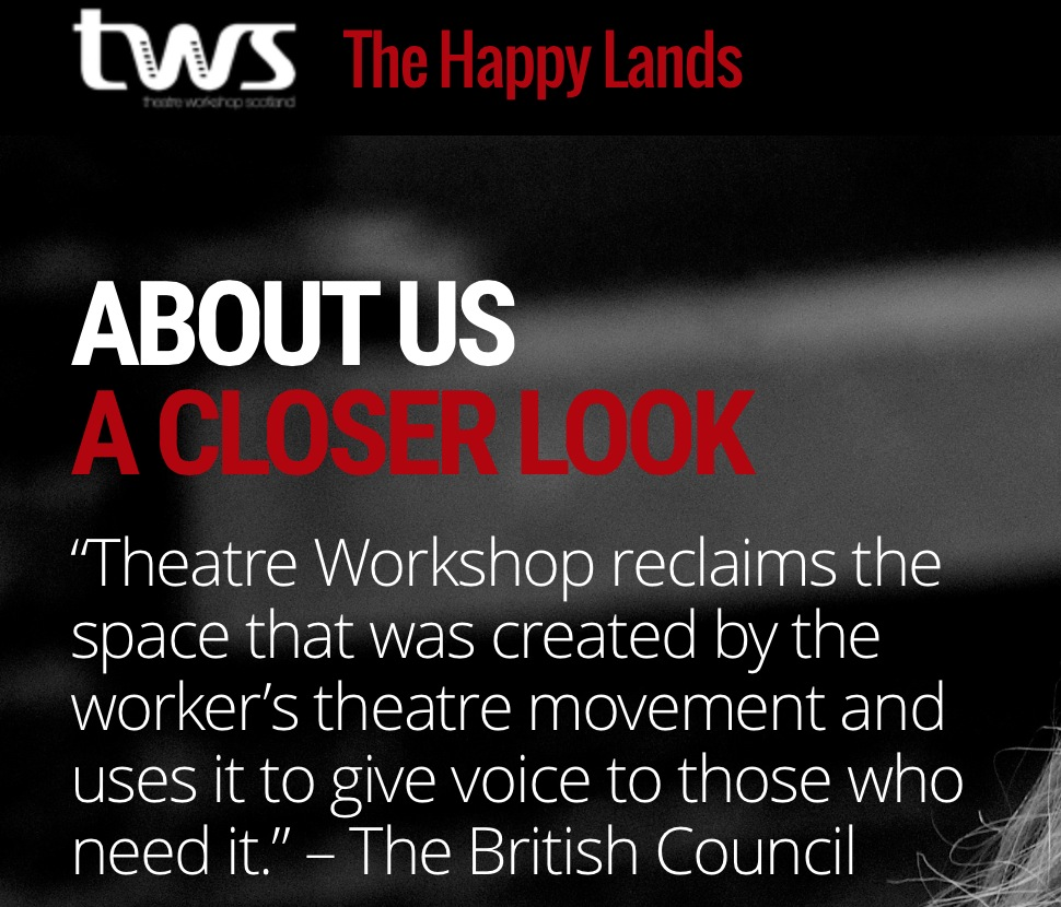 THEATRE WORKSHOP SCOTLAND IS A CHARITY OPERATING FROM EDINURGH, GIVING LOCAL COMMUNITIES A PLATFORM TO TELL THEIR STORIES THROUGH DRAMA