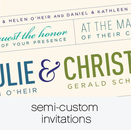 "Our Semi-Custom line of invitations offers a personalized solution for your wedding needs at an affordable price. Select a look and feel for your invitation and we will work with you to tailor the design so it feels like ""you""."