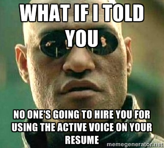 Morpheus - What if I told you no one's going to hire you for using the active voice on your resume