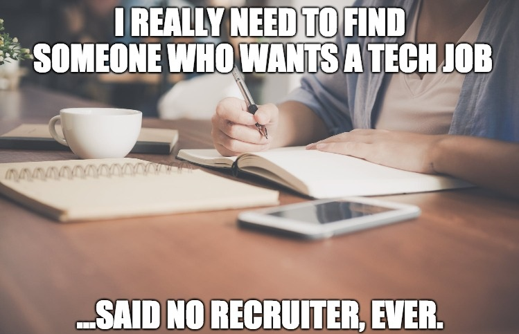 Meme: I really need to find someone who wants a tech job... said no recruiter, ever.