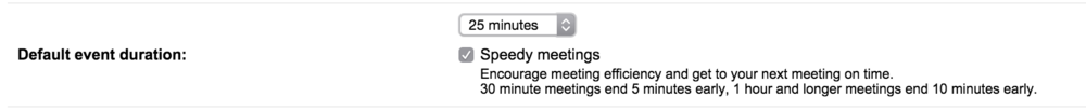 "If you use Google calendar go to Settings - > General and change the default time to 25 min and tick off the box ""Speedy Meetings"""