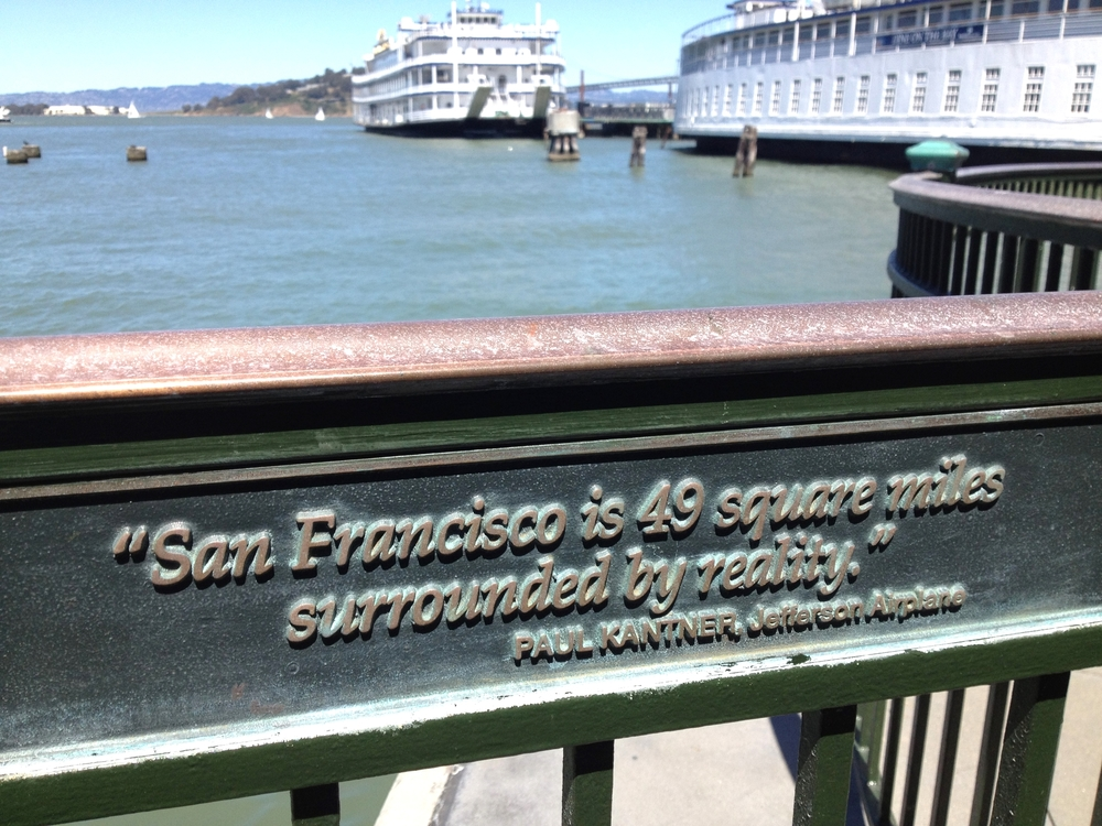 """San Francisco is 49 square miles surrounded by reality.""  --Paul Kantner, Jefferson Airplane"