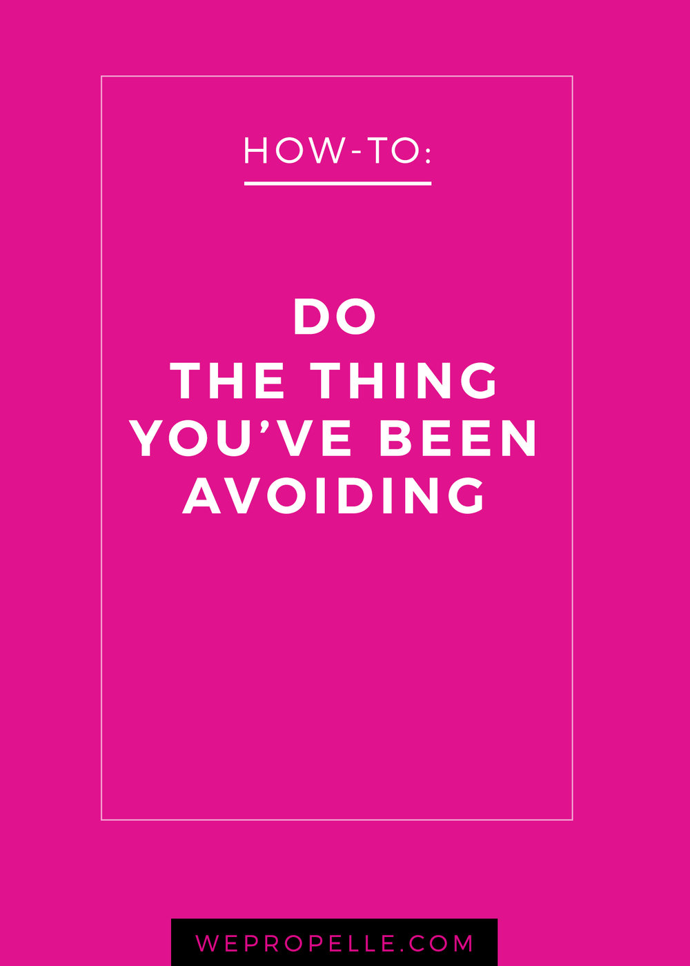 How to do the thing you've been avoiding. | wepropelle.com