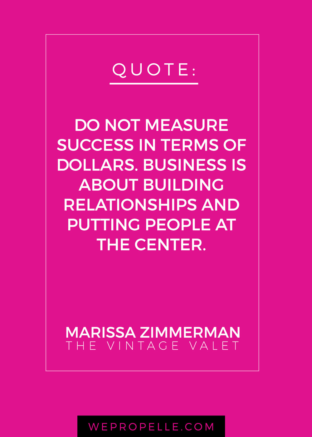 """Do not measure success in terms of dollars. Business is about building relationships and putting people at the center."" Marissa Zimmerman 