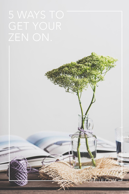 5 ways to get your zen on. | wepropelle.com