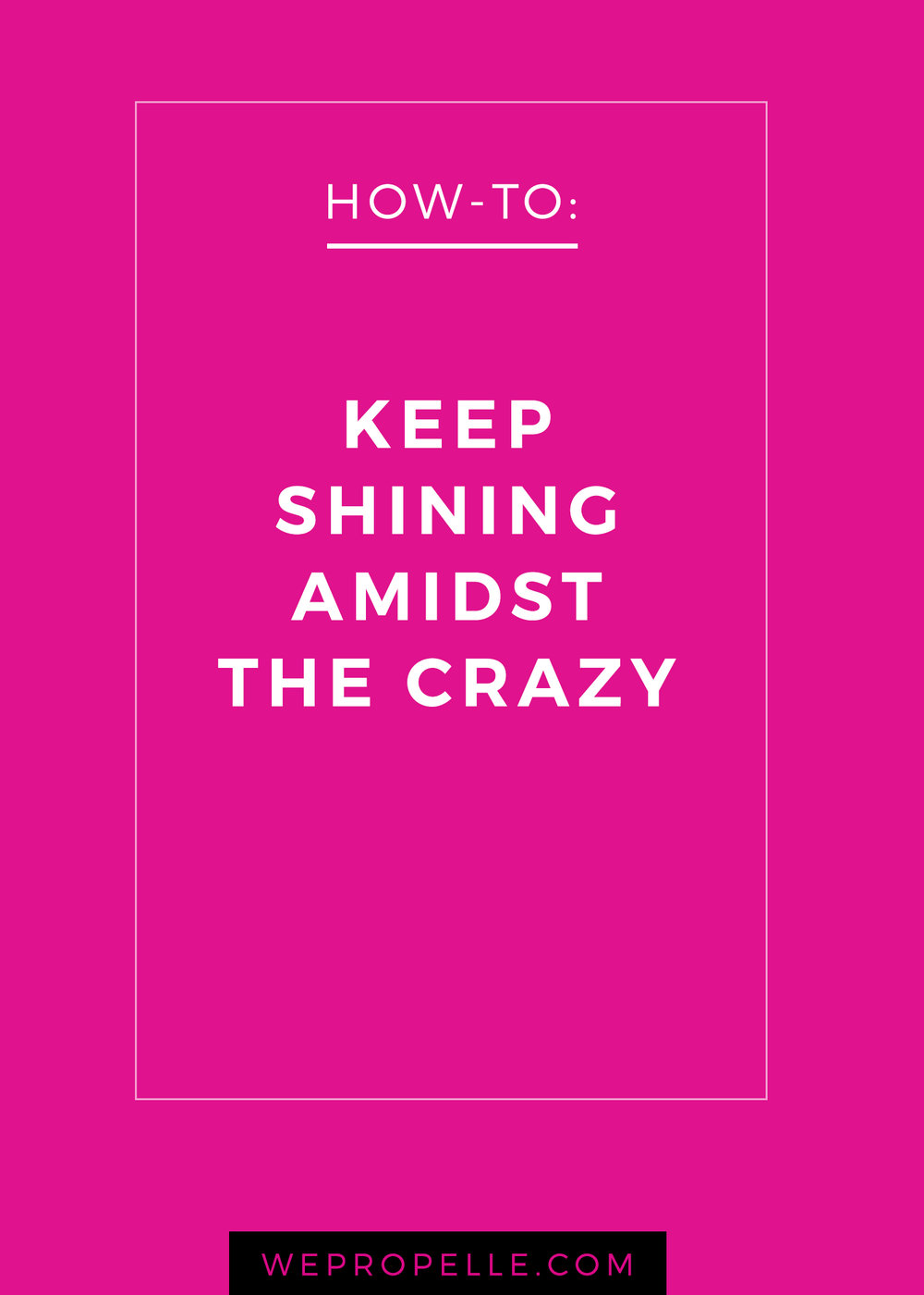 How to keep shining amidst the crazy. | wepropelle.com
