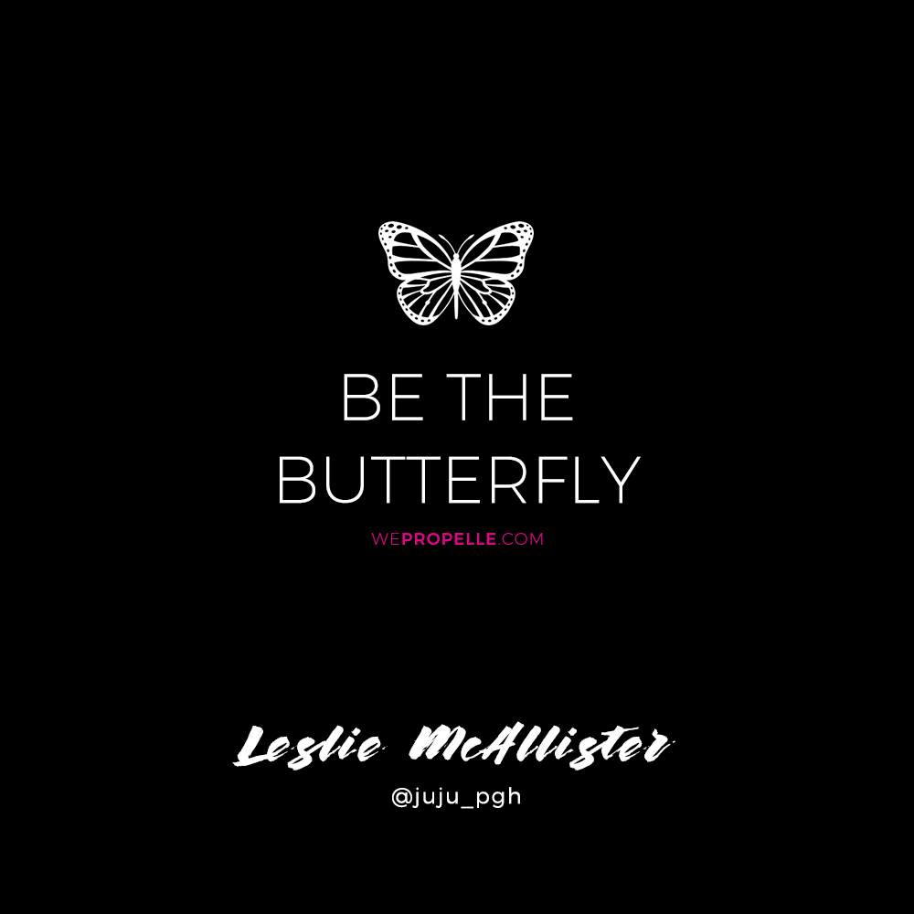 """Be the butterfly."" Leslie McAllister 
