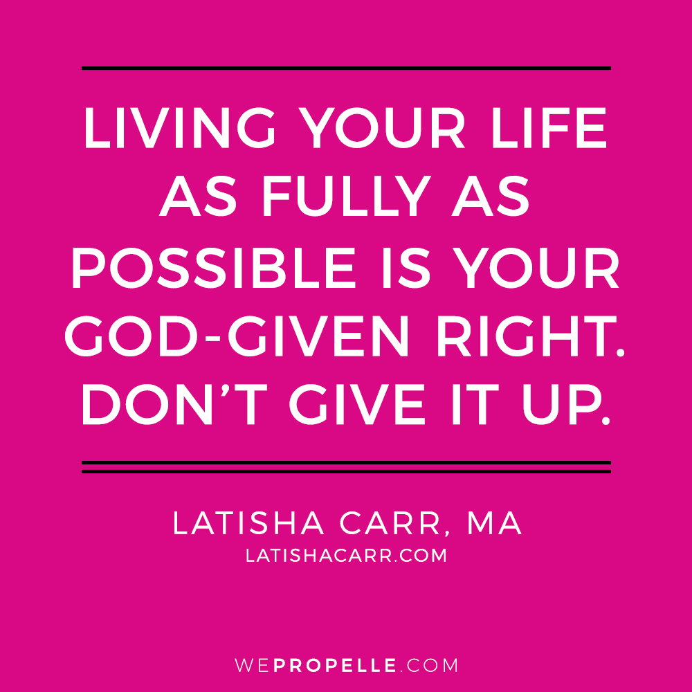 """""""living your life as fully as  possible is your god-given right. Don't give it up."""" Latisha Carr 