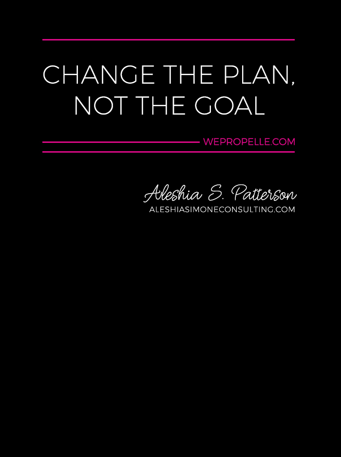 """""""Change the plan, not the goal."""" Aleshia S. Patterson 