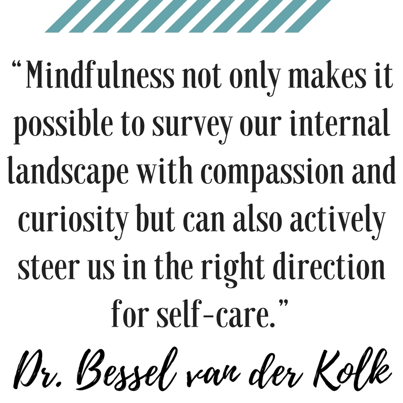 Mindfulness not only makes it possible to survey our internal landscape with compassion and curiosity but can also actively steer us in the right direction for self-care. Bessel van der kolk