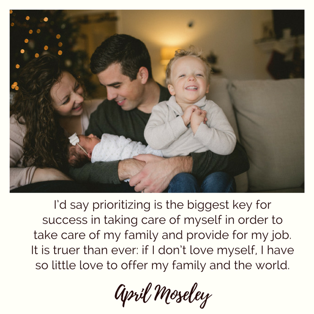 I'd say prioritizing is the biggest key for success in taking care of myself in order to take care of my family and provide for my job. It is truer than ever: if I don't love myself, I have so little love to offer my family and the world. April Moseley | Self-Care for Moms | the Nashville Self-Care Series