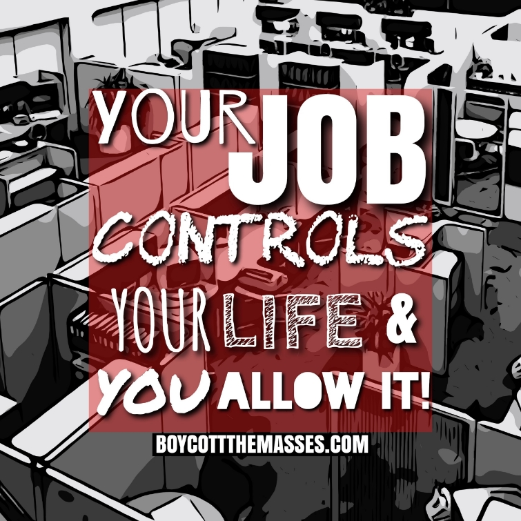 Your Job Controls Your Life And You Allow It!