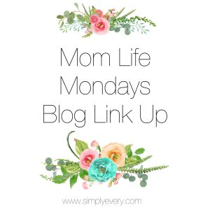 Thanks to Simply Every for hosting the Mom Life Mondays Blog Link Up!