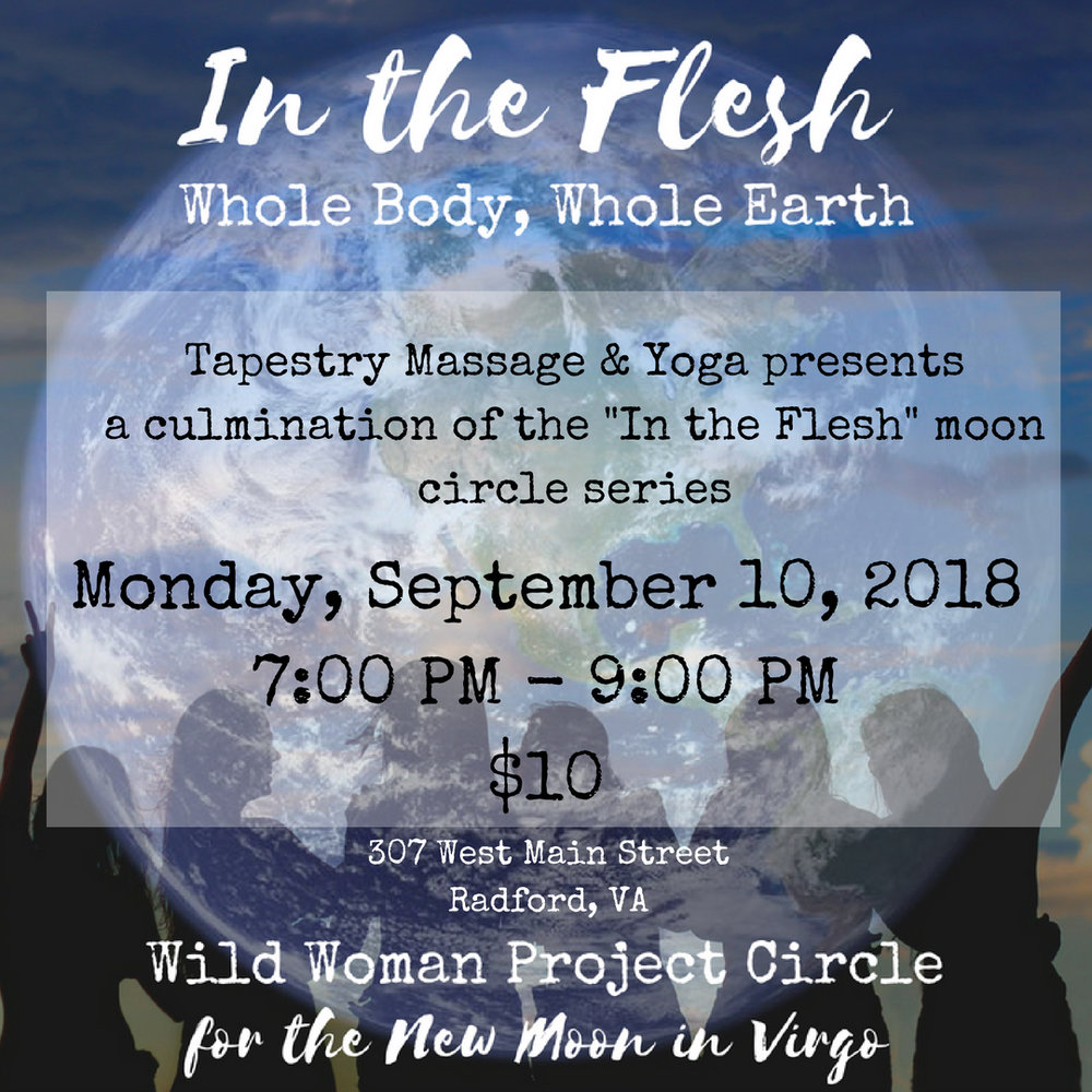 "Join Cassandra for an official Wild Woman Project Circle as we focus on the New Moon in Virgo, our final circle in the ""In the Flesh"" series. This circle will be a culmination of the entire ""In the Flesh"" series remembering past circles and intentions from Virgo to Virgo. Don't worry if you have never been to a circle before, feel free to come and make new intentions and friends!!! Don't forget your journals!  $10.00  More about The Wild Woman Project Circle: In this international network of circles, you can expect: A Sensuous Sacred Space held by a trained WWP Facilitator with Guided Meditation, Sharing, Intention Setting Ritual & more held on or near the New Moon. These circles are not associated with a singular path or religion, but rather, an inclusive coming together with women from all paths. We all come from different spiritual/cultural backgrounds and gather around the ideas of: Sisterhood (having each others backs, empowering one another), a respect for the earth (wildness, turning to nature as a teacher) & co-creation (the understanding that just as we co-create our experience in circle, so do we co-create life on earth). We also tend to be a heart-centered bunch, lots of laughter & tears. We unite under a common theme each New Moon & explore it in our own ways. Each Facilitator brings her own special magic & orientation based her own knowledge and passions. These Circles are open to all who identify as women. Visit  www.thewildwomanproject.com   For questions contact Cassandra at c.h.kessman@gmail.com Sign up on our mindbody schedule to save your spot at  www.radfordtapestry.com"