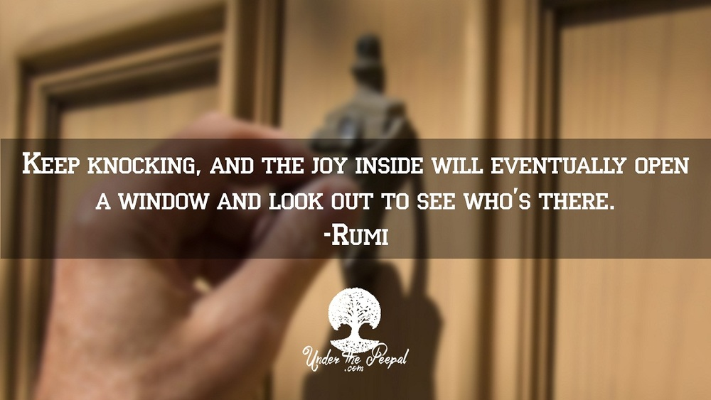 Keep knocking, and the joy inside will eventually open a window and look out to see who's there