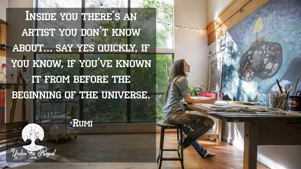 Inside you there's an artist you don't know about...say yes quickly, if you know it, if you've know it from the beginning of the Universe-  Rumi Quotes