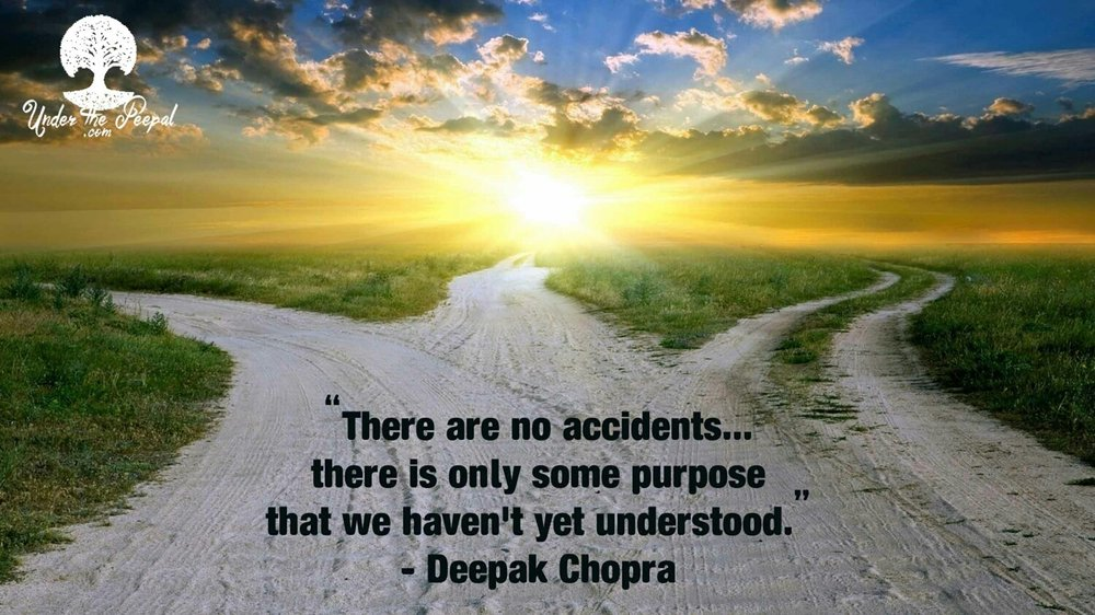 Deepak Chopra Quote- There are no accidents....there is only some purpose we haven't yet understoof