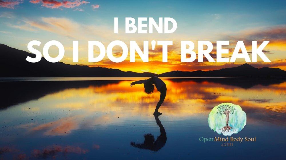 I Bend So I Dont Break Open Mind Body Soul