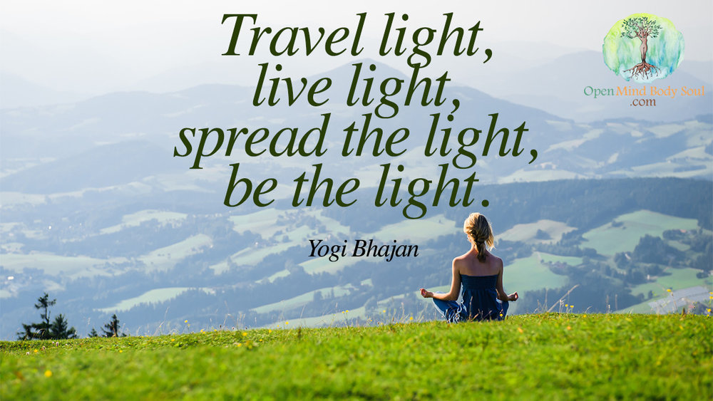 Travel light, live light, spread the light, be the light-  Yogi Bhagan Quote