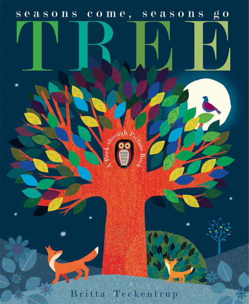Tree, Seasons Come, Seasons Go by Britta Teckentrup ( Little Tiger Kids )   A stunning exploration of the seasons and the changes they bring to a tree and the creatures who live around it.  Get yours here.