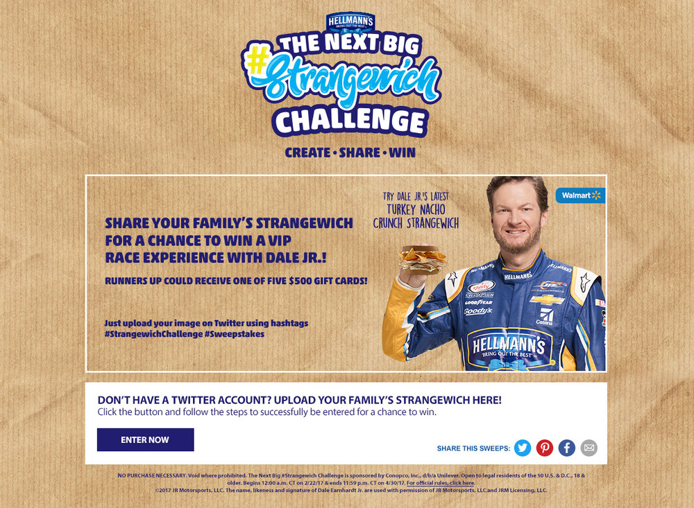 Walmart + Hellmann's Strangewich . A contest encouraging users to submit their ideas for the most delicious unconventional sandwich in order to win a VIP race experience with Dale Earnhardt, Jr.