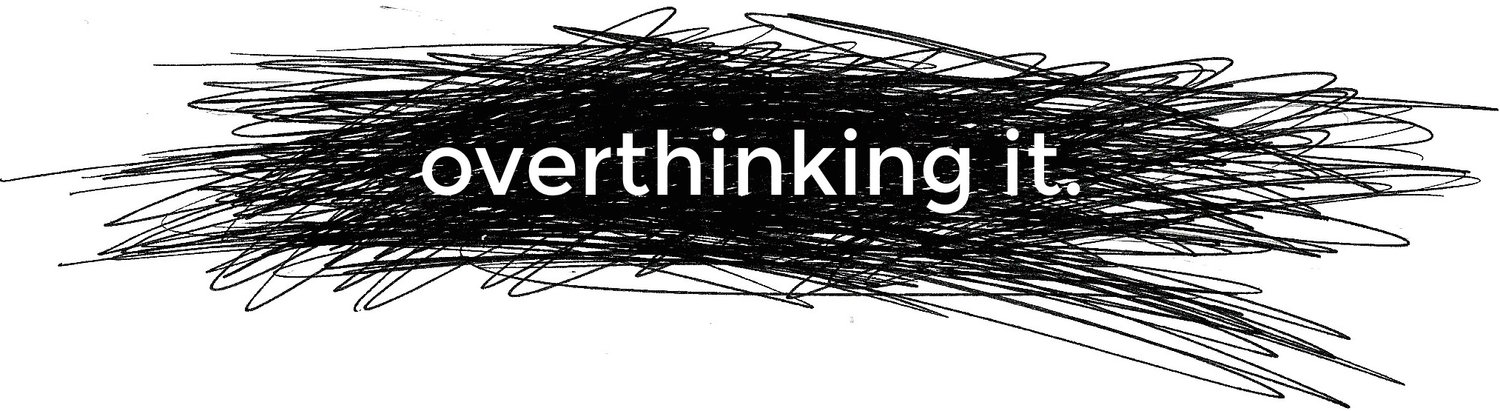overthinking it.