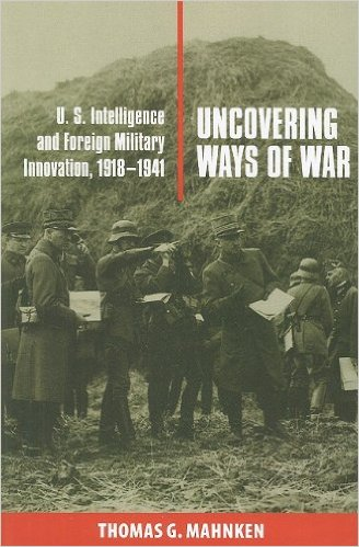 Uncovering Ways of War: U.S. Intelligence and Foreign Military Innovation, 1918-1941