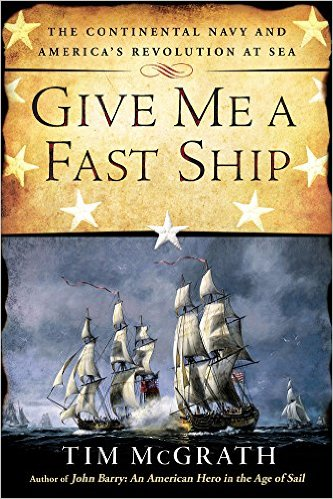 Give Me a Fast Ship: The Continental Navy and America's Revolution at Sea
