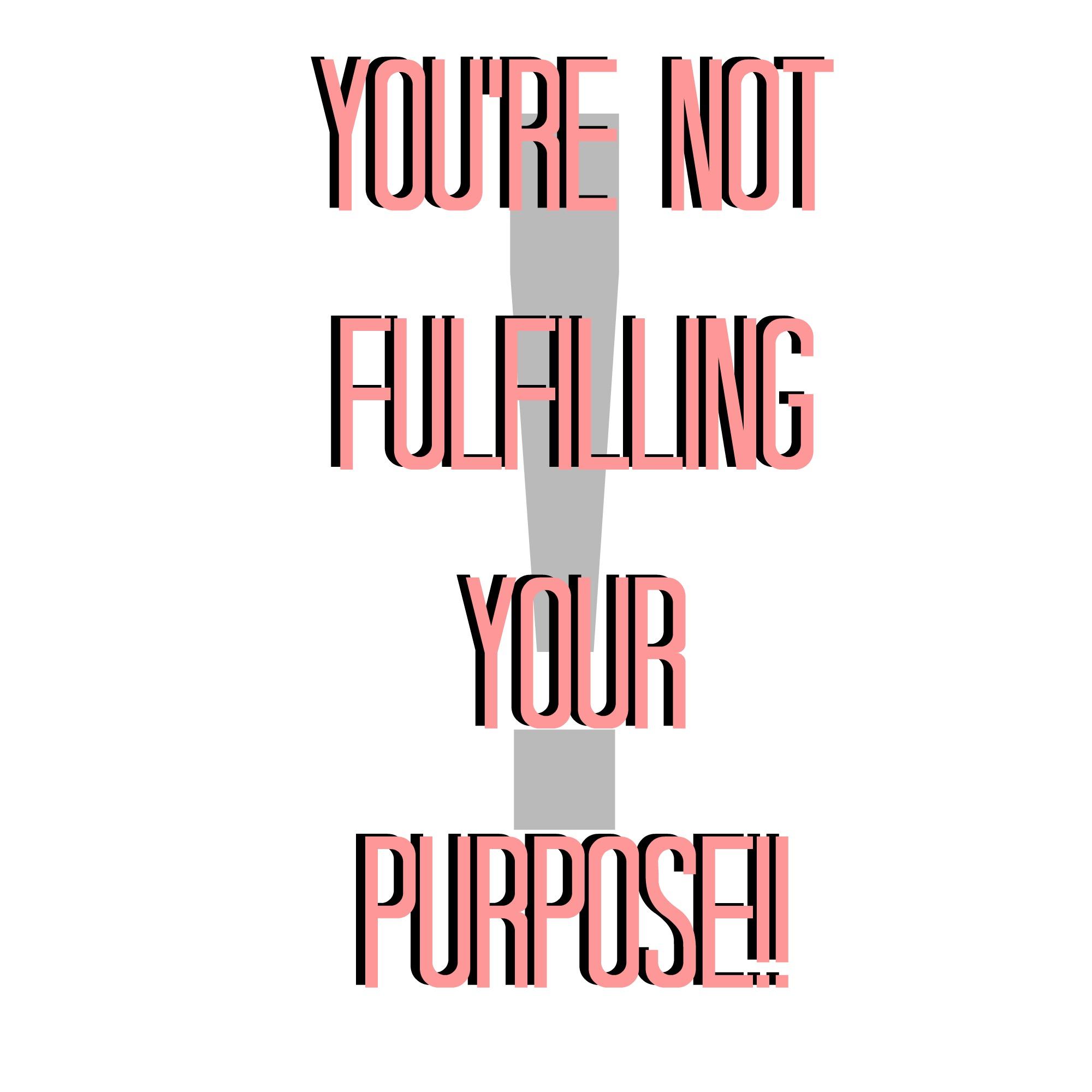 yourenotfulfillingyourpurpose