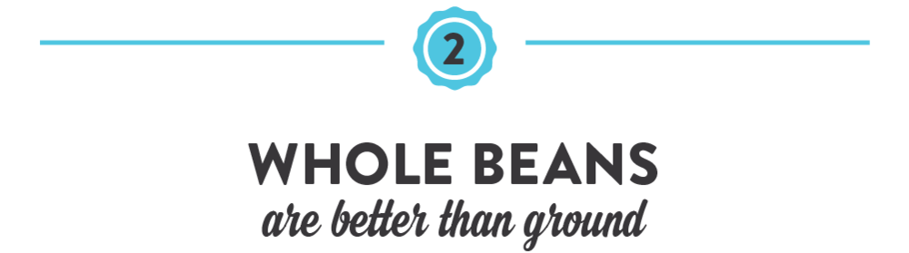 Whole beans are better than ground.