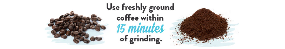 Use freshly ground coffee within 15 minutes of grinding.