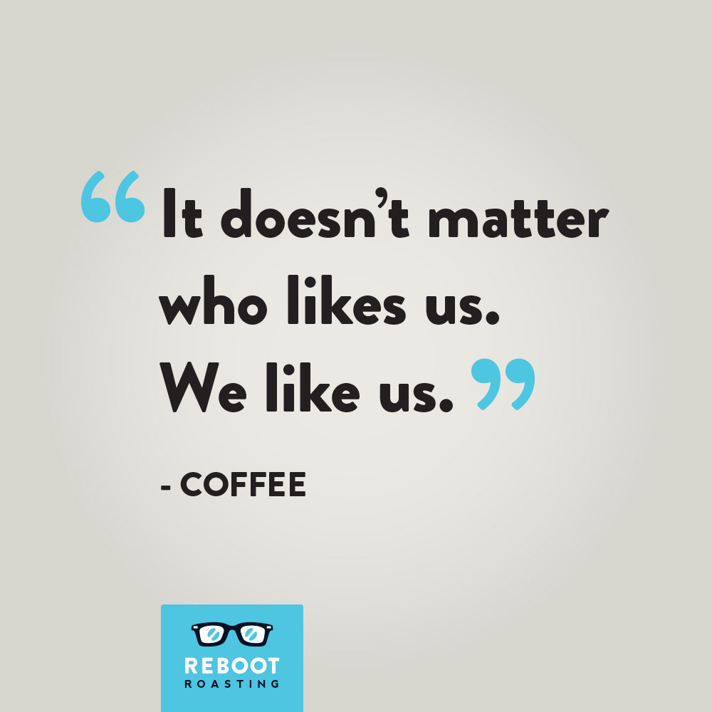 """It doesn't matter who likes us. We like us."" - Coffee"