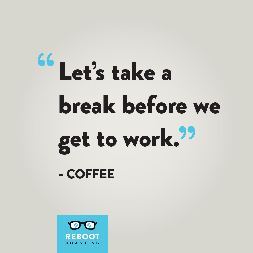 """Let's take a break before we get to work."" -Coffee"