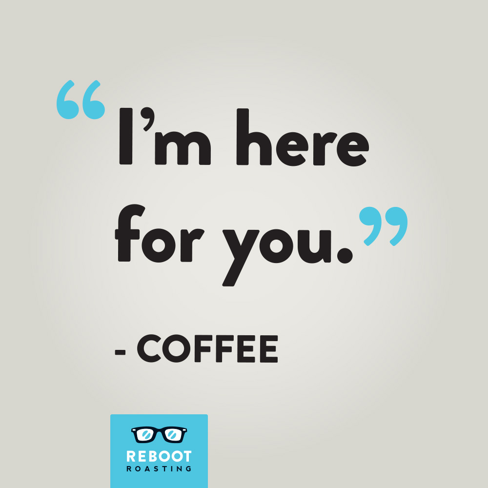 """I'm here for you."" -Coffee"